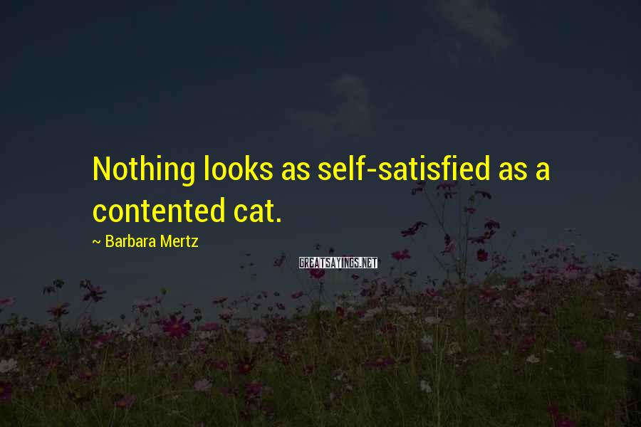 Barbara Mertz Sayings: Nothing looks as self-satisfied as a contented cat.