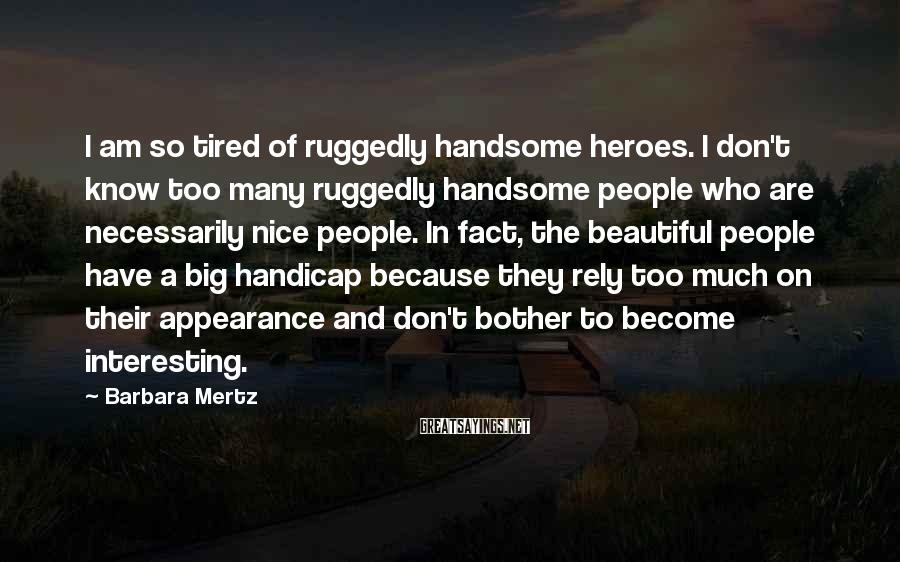 Barbara Mertz Sayings: I am so tired of ruggedly handsome heroes. I don't know too many ruggedly handsome
