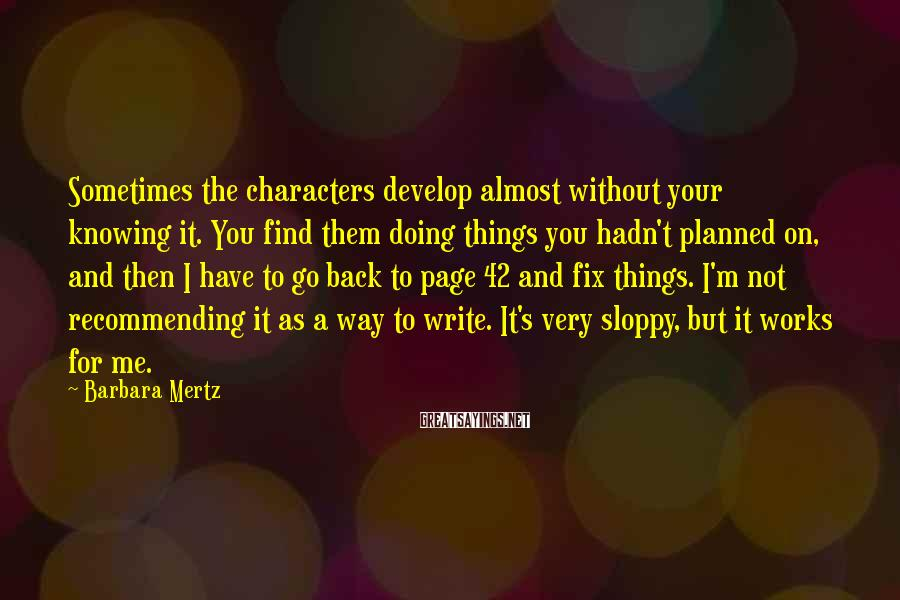 Barbara Mertz Sayings: Sometimes the characters develop almost without your knowing it. You find them doing things you