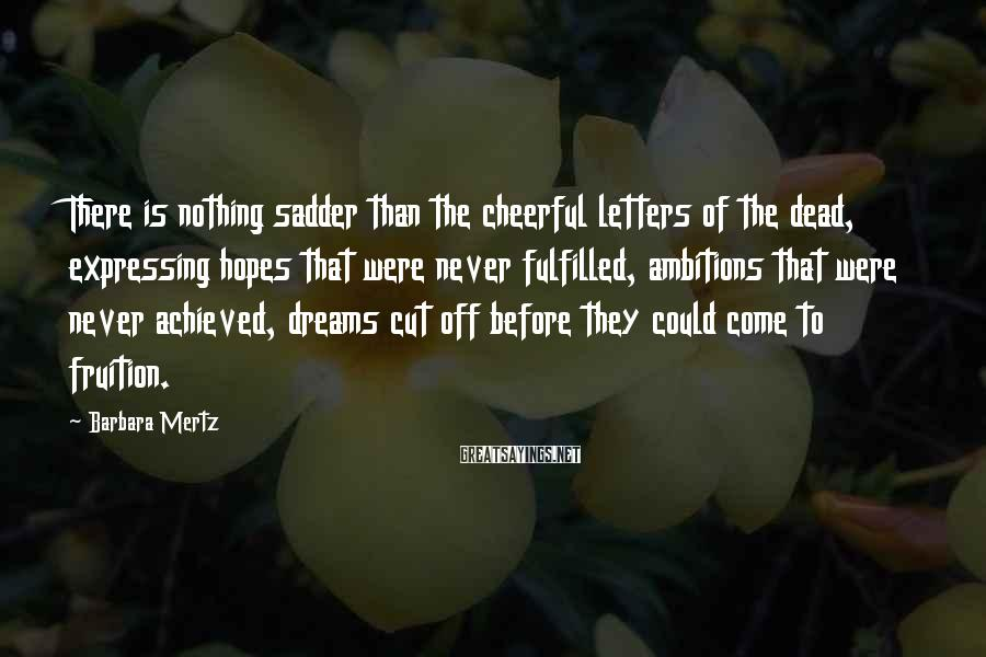 Barbara Mertz Sayings: There is nothing sadder than the cheerful letters of the dead, expressing hopes that were