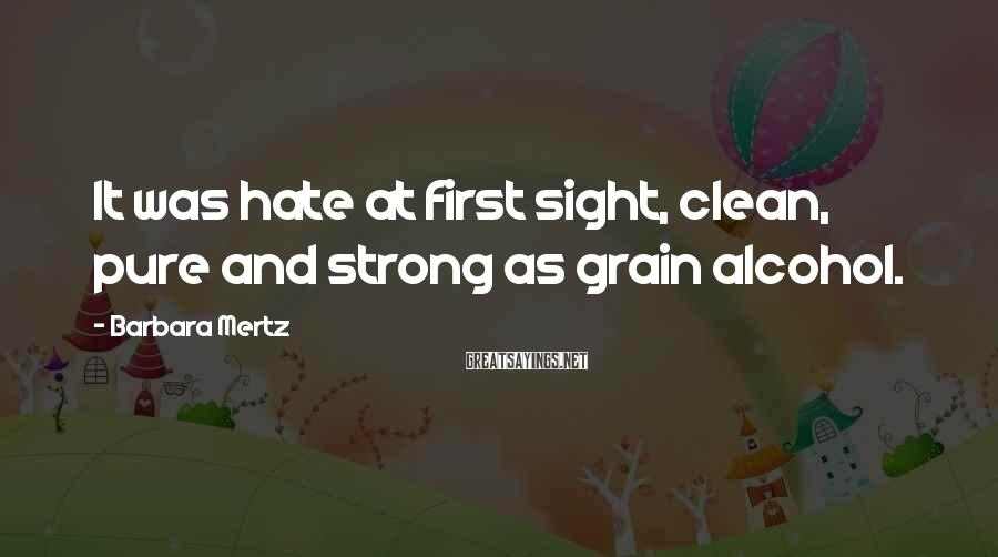 Barbara Mertz Sayings: It was hate at first sight, clean, pure and strong as grain alcohol.