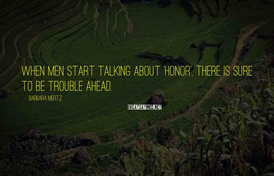 Barbara Mertz Sayings: When men start talking about 'honor', there is sure to be trouble ahead.