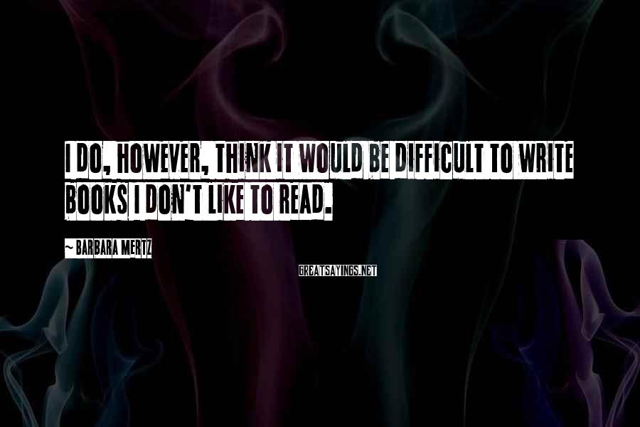 Barbara Mertz Sayings: I do, however, think it would be difficult to write books I don't like to