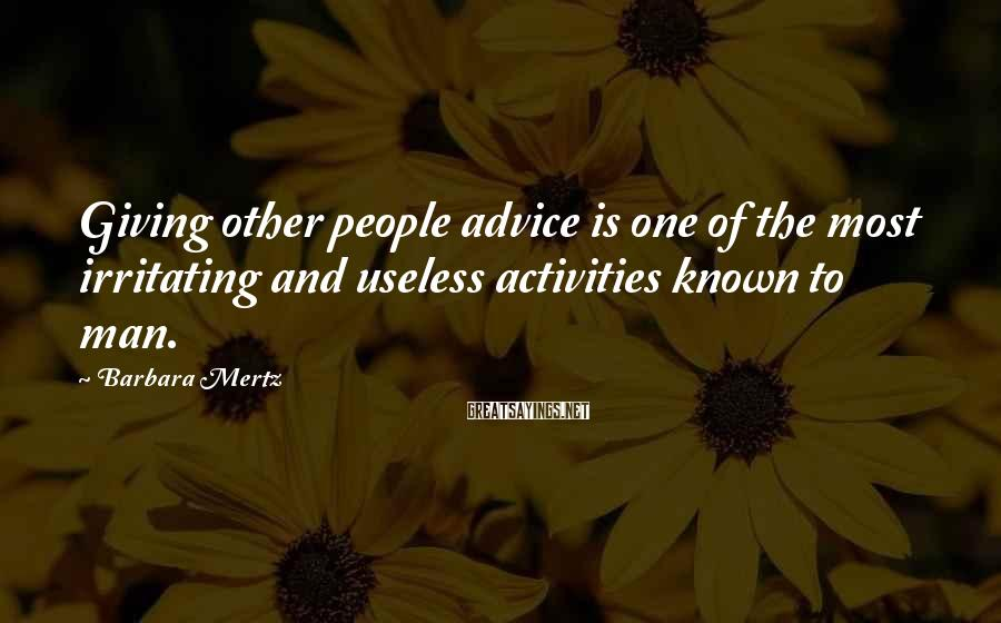 Barbara Mertz Sayings: Giving other people advice is one of the most irritating and useless activities known to