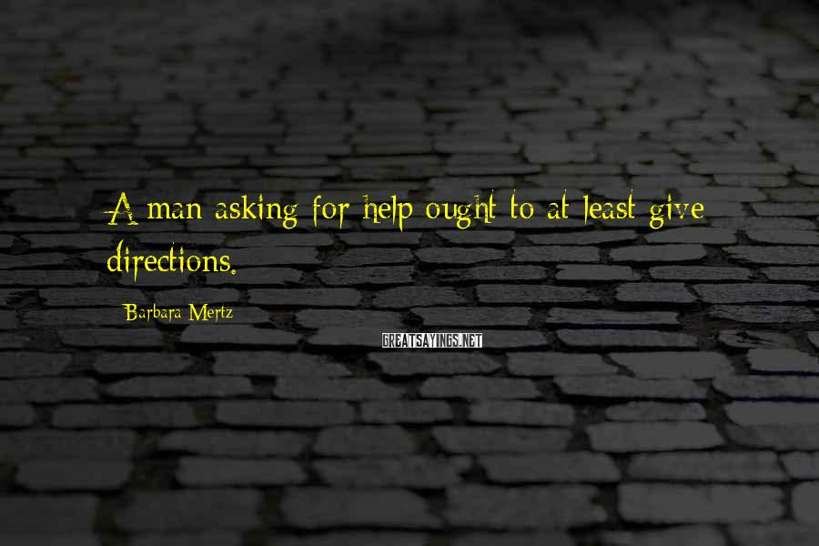 Barbara Mertz Sayings: A man asking for help ought to at least give directions.
