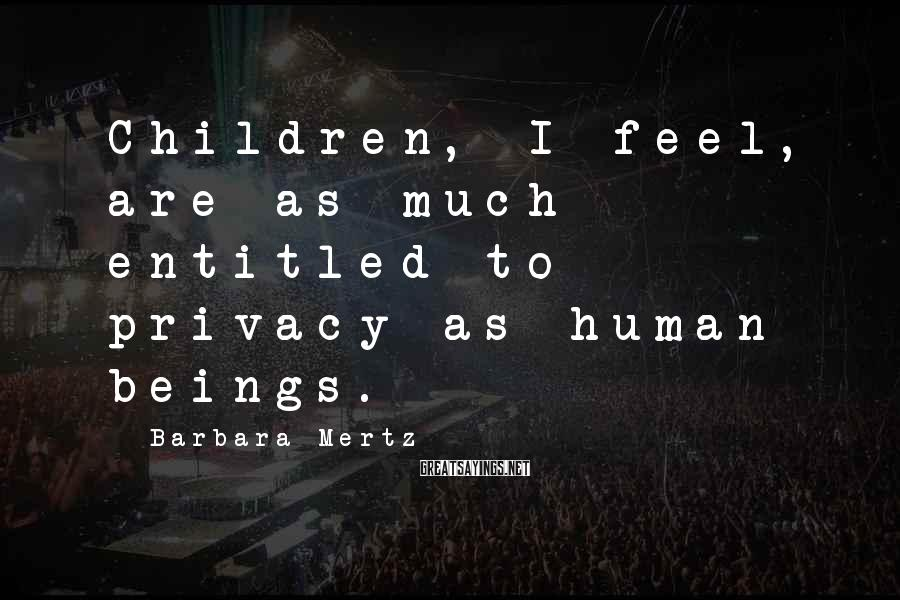 Barbara Mertz Sayings: Children, I feel, are as much entitled to privacy as human beings.