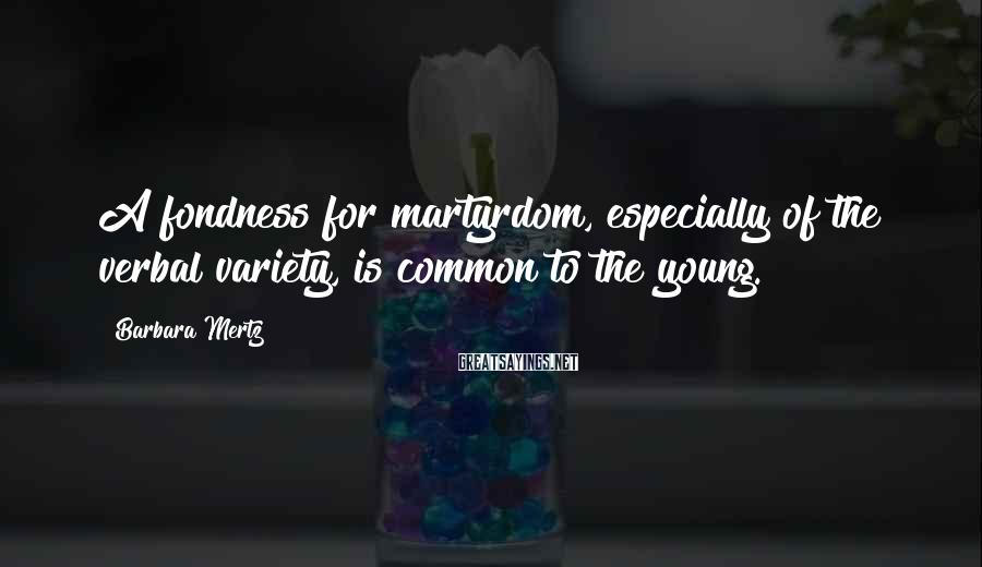 Barbara Mertz Sayings: A fondness for martyrdom, especially of the verbal variety, is common to the young.