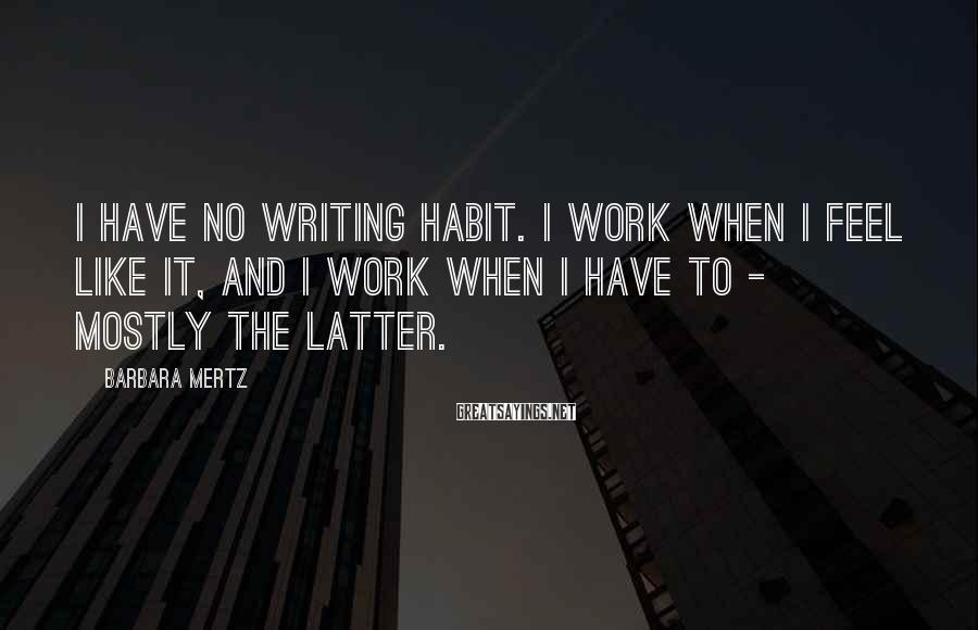 Barbara Mertz Sayings: I have no writing habit. I work when I feel like it, and I work