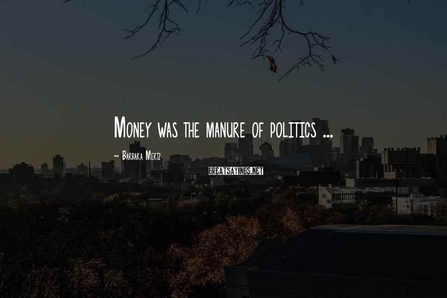 Barbara Mertz Sayings: Money was the manure of politics ...
