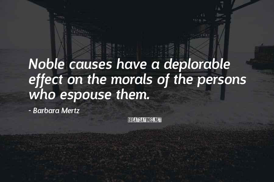 Barbara Mertz Sayings: Noble causes have a deplorable effect on the morals of the persons who espouse them.