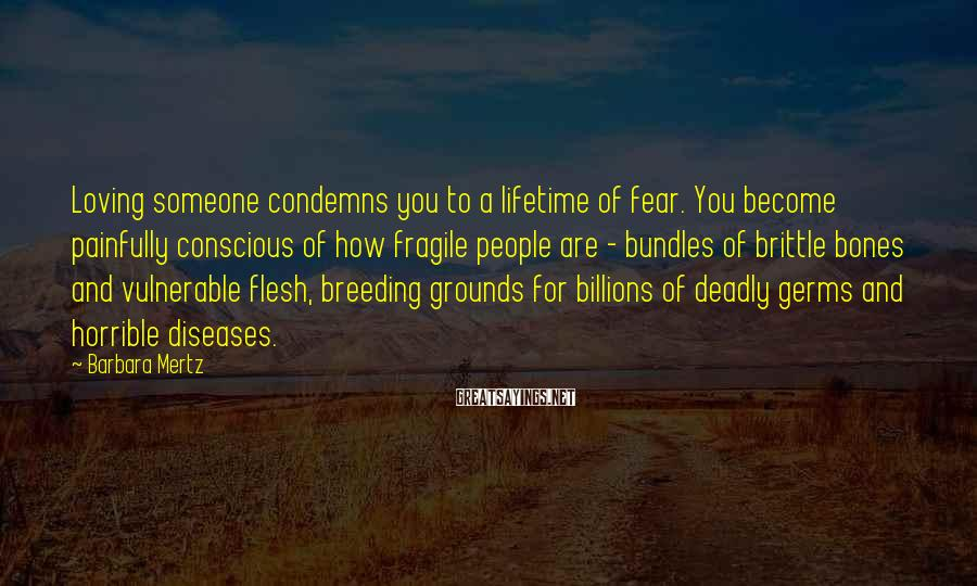 Barbara Mertz Sayings: Loving someone condemns you to a lifetime of fear. You become painfully conscious of how