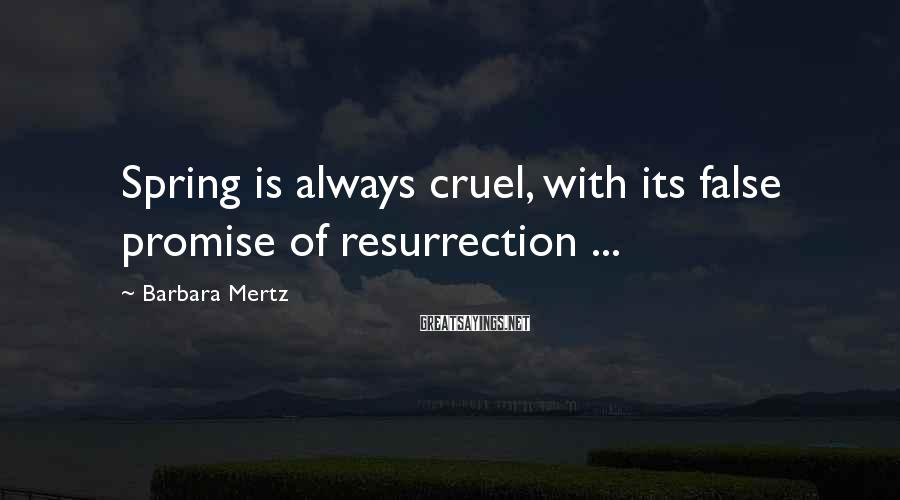 Barbara Mertz Sayings: Spring is always cruel, with its false promise of resurrection ...