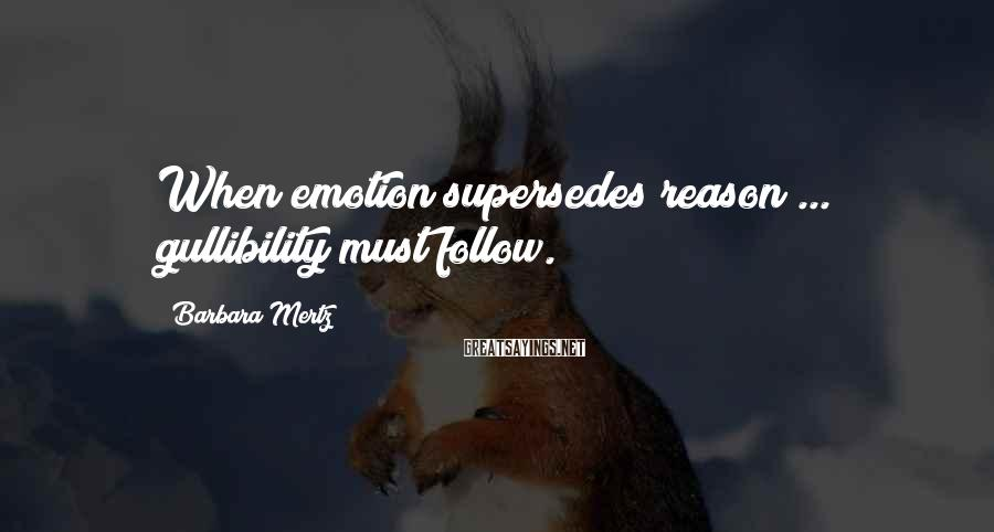 Barbara Mertz Sayings: When emotion supersedes reason ... gullibility must follow.