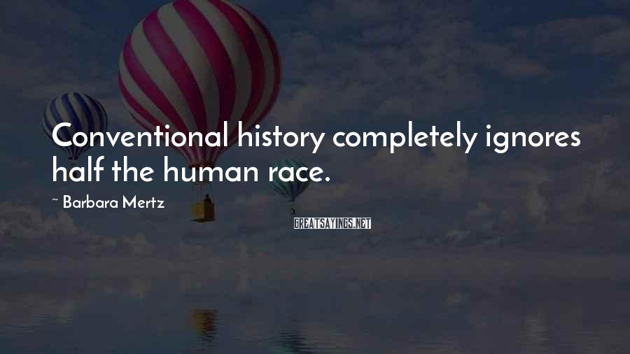 Barbara Mertz Sayings: Conventional history completely ignores half the human race.