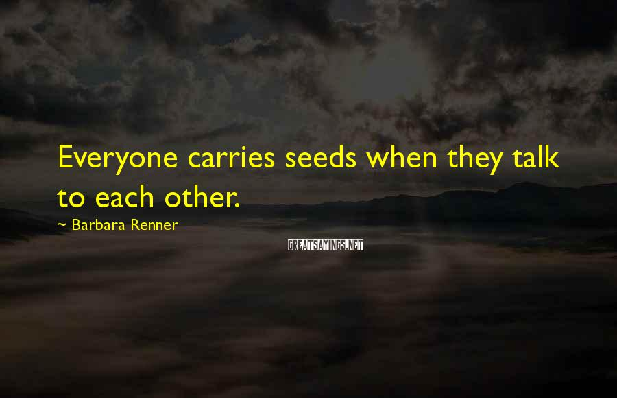 Barbara Renner Sayings: Everyone carries seeds when they talk to each other.