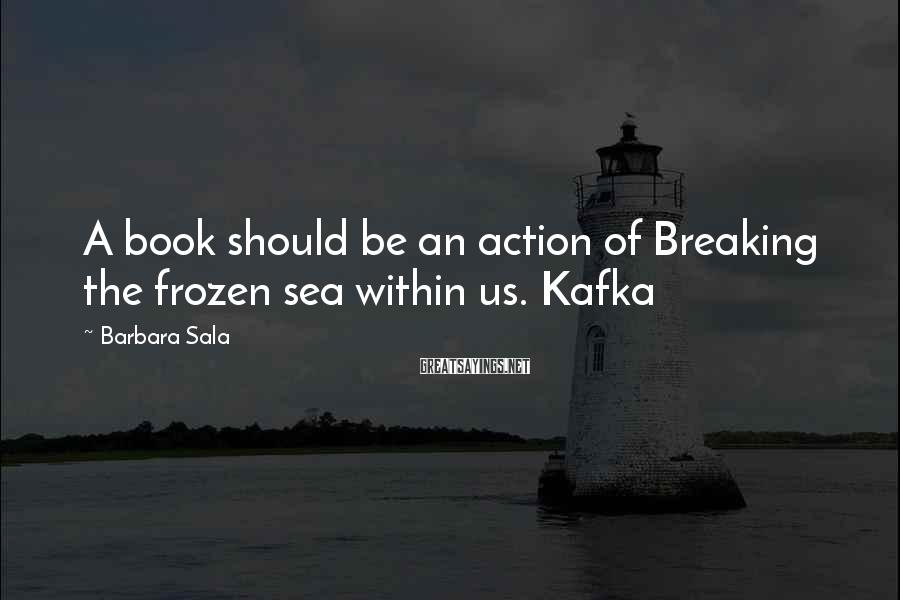 Barbara Sala Sayings: A book should be an action of Breaking the frozen sea within us. Kafka