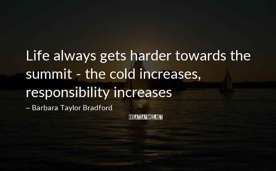 Barbara Taylor Bradford Sayings: Life always gets harder towards the summit - the cold increases, responsibility increases