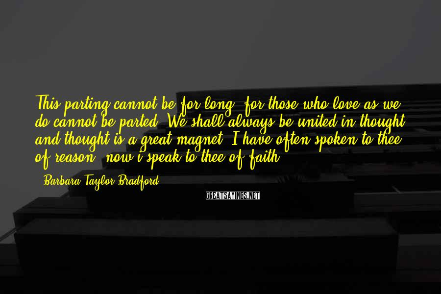 Barbara Taylor Bradford Sayings: This parting cannot be for long; for those who love as we do cannot be