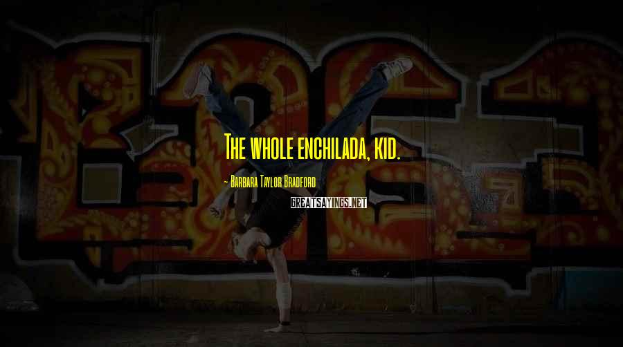 Barbara Taylor Bradford Sayings: The whole enchilada, kid.