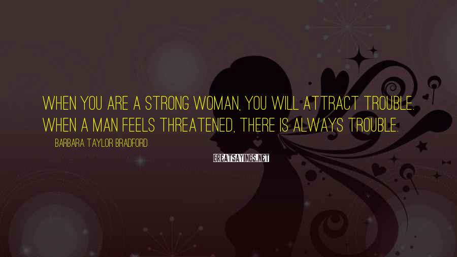 Barbara Taylor Bradford Sayings: When you are a strong woman, you will attract trouble. When a man feels threatened,