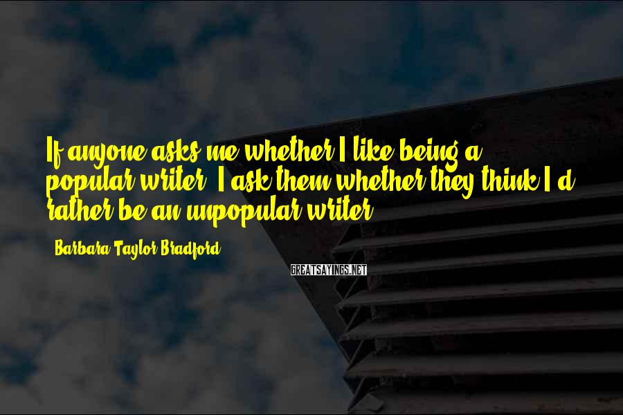 Barbara Taylor Bradford Sayings: If anyone asks me whether I like being a popular writer, I ask them whether