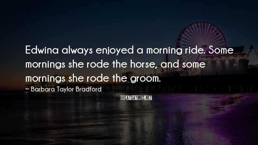 Barbara Taylor Bradford Sayings: Edwina always enjoyed a morning ride. Some mornings she rode the horse, and some mornings