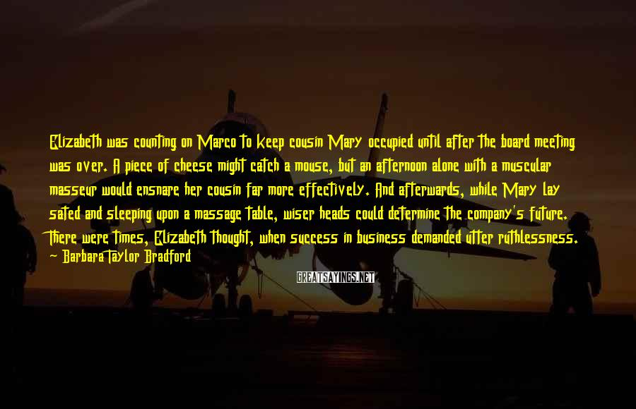 Barbara Taylor Bradford Sayings: Elizabeth was counting on Marco to keep cousin Mary occupied until after the board meeting