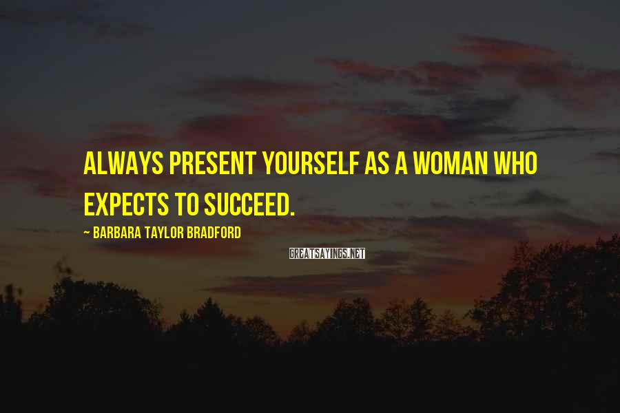 Barbara Taylor Bradford Sayings: Always present yourself as a woman who expects to succeed.