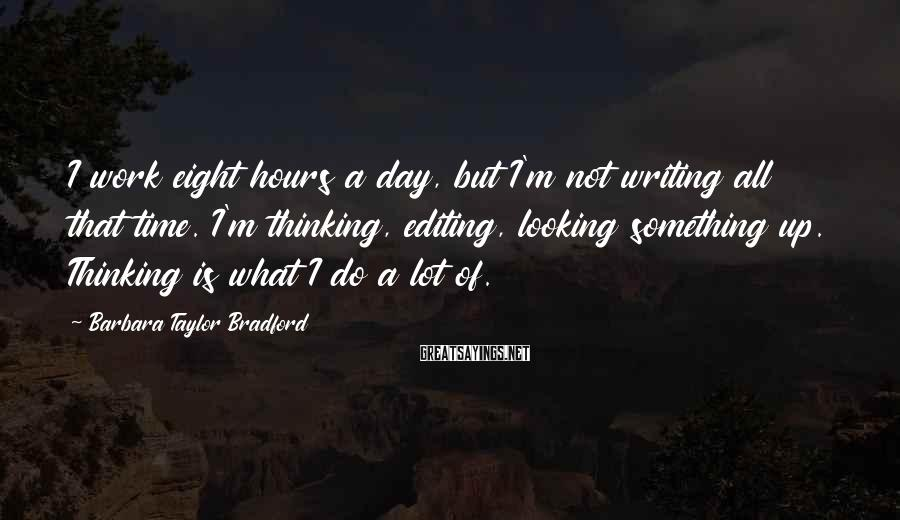 Barbara Taylor Bradford Sayings: I work eight hours a day, but I'm not writing all that time. I'm thinking,