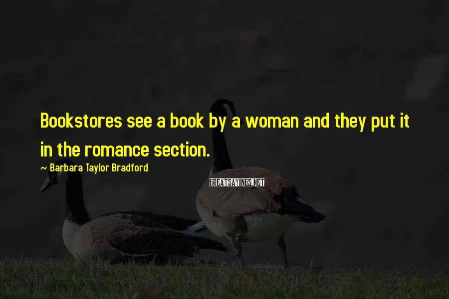 Barbara Taylor Bradford Sayings: Bookstores see a book by a woman and they put it in the romance section.