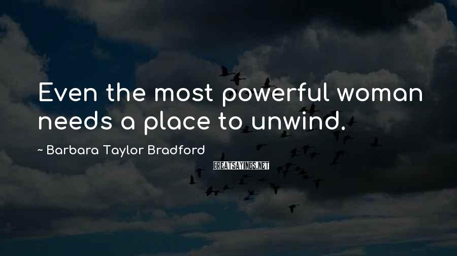 Barbara Taylor Bradford Sayings: Even the most powerful woman needs a place to unwind.
