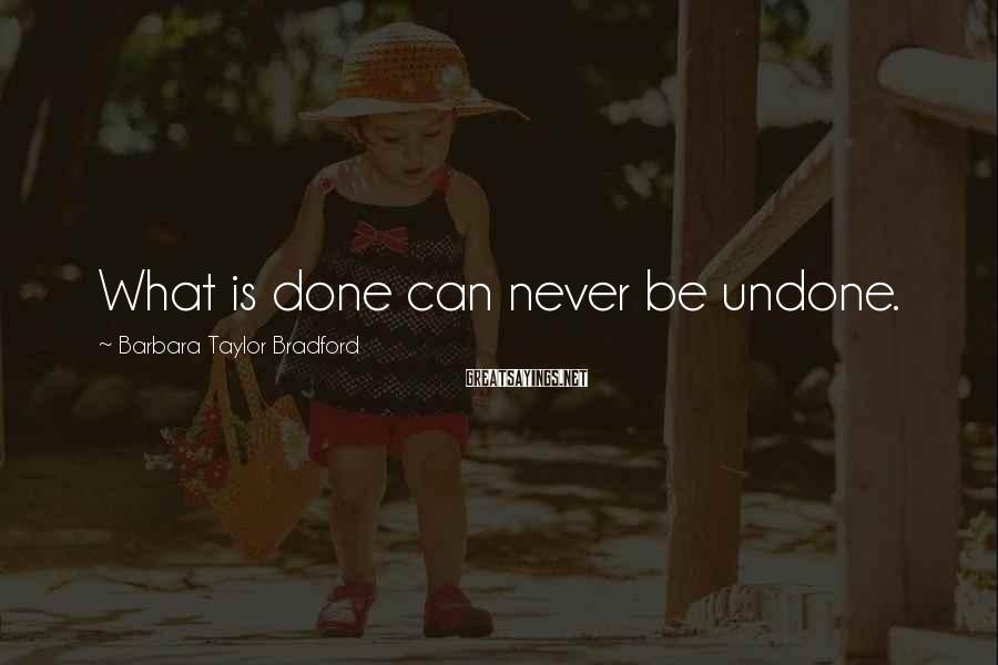 Barbara Taylor Bradford Sayings: What is done can never be undone.