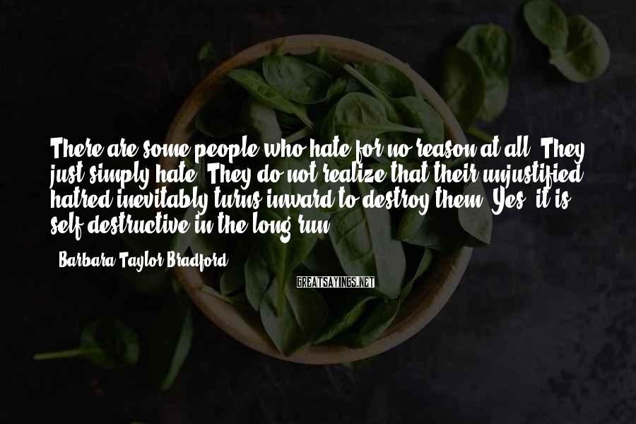 Barbara Taylor Bradford Sayings: There are some people who hate for no reason at all. They just simply hate.
