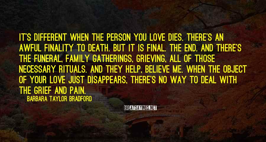 Barbara Taylor Bradford Sayings: It's different when the person you love dies. There's an awful finality to death. But