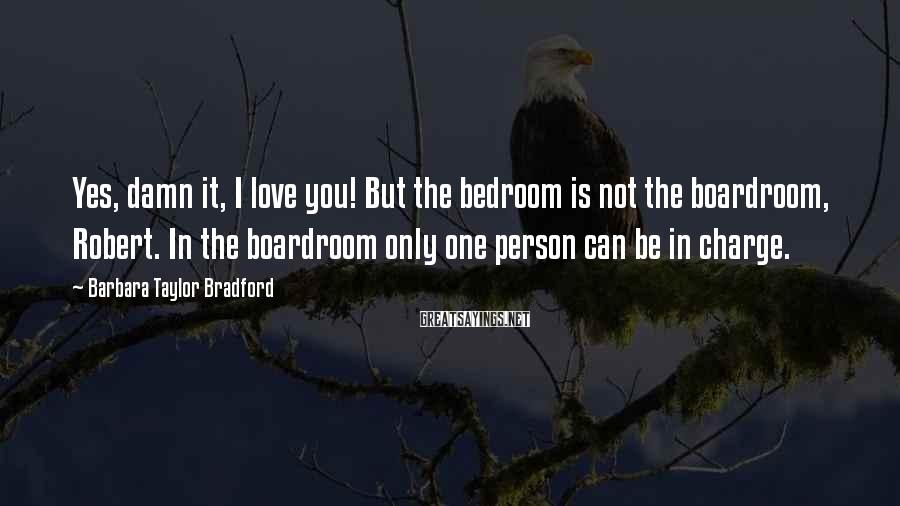 Barbara Taylor Bradford Sayings: Yes, damn it, I love you! But the bedroom is not the boardroom, Robert. In