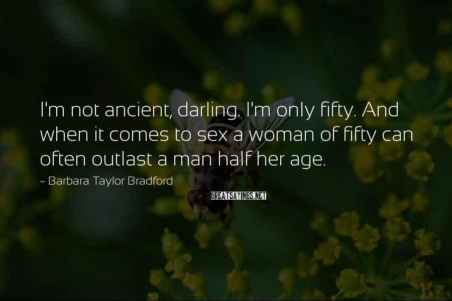 Barbara Taylor Bradford Sayings: I'm not ancient, darling. I'm only fifty. And when it comes to sex a woman