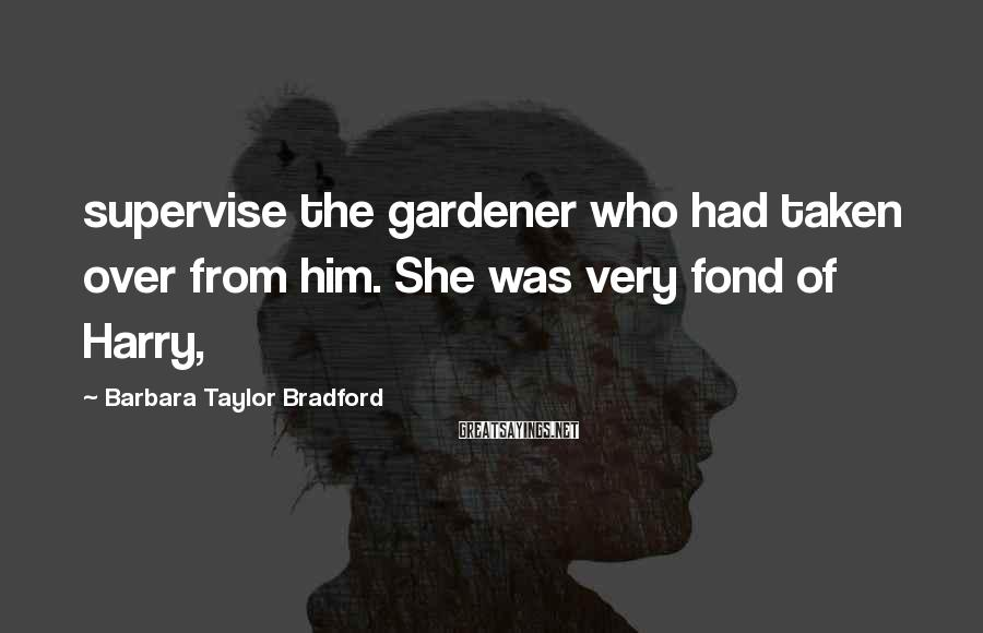 Barbara Taylor Bradford Sayings: supervise the gardener who had taken over from him. She was very fond of Harry,