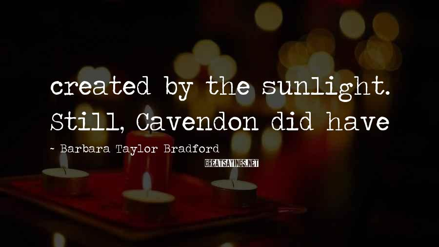 Barbara Taylor Bradford Sayings: created by the sunlight. Still, Cavendon did have