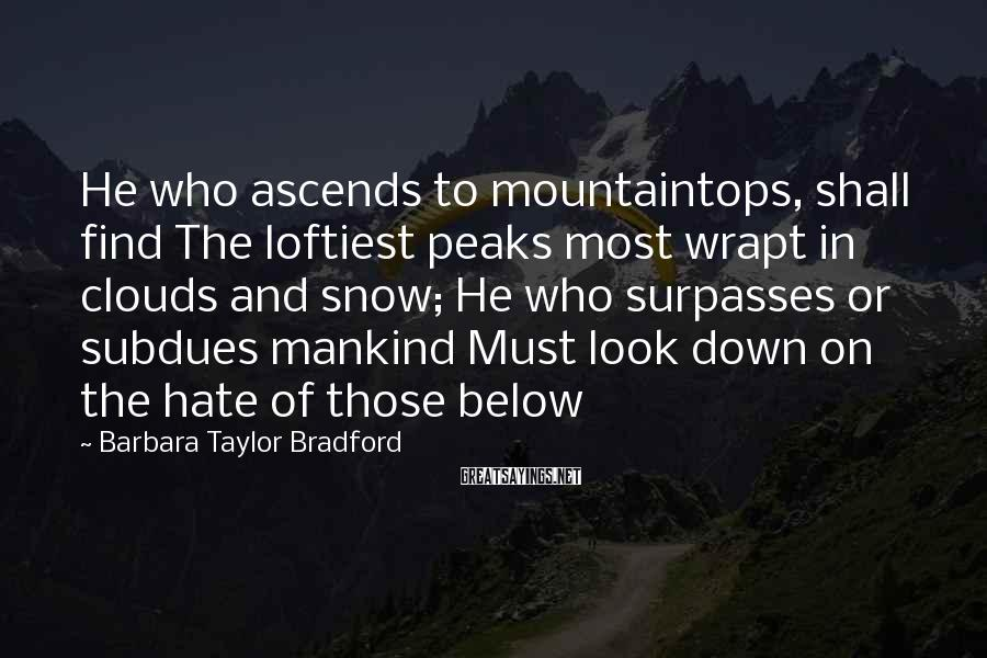 Barbara Taylor Bradford Sayings: He who ascends to mountaintops, shall find The loftiest peaks most wrapt in clouds and
