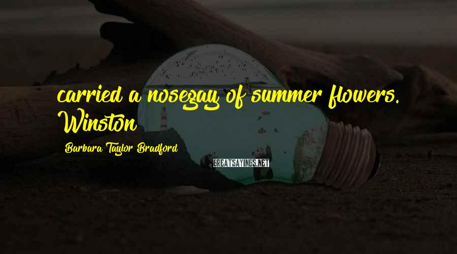 Barbara Taylor Bradford Sayings: carried a nosegay of summer flowers. Winston