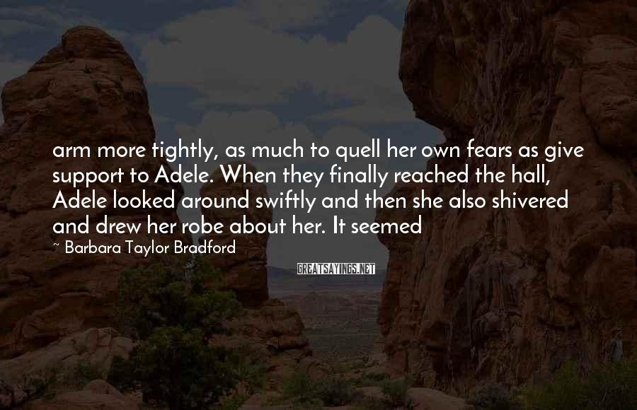Barbara Taylor Bradford Sayings: arm more tightly, as much to quell her own fears as give support to Adele.