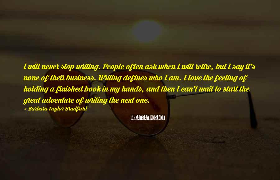 Barbara Taylor Bradford Sayings: I will never stop writing. People often ask when I will retire, but I say