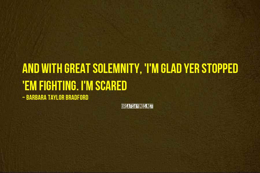 Barbara Taylor Bradford Sayings: and with great solemnity, 'I'm glad yer stopped 'em fighting. I'm scared