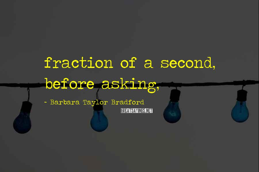 Barbara Taylor Bradford Sayings: fraction of a second, before asking,