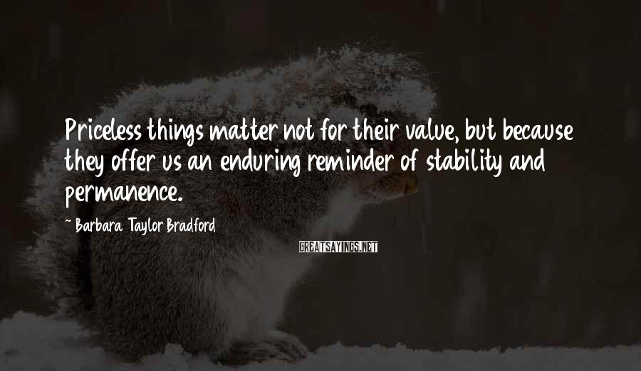 Barbara Taylor Bradford Sayings: Priceless things matter not for their value, but because they offer us an enduring reminder