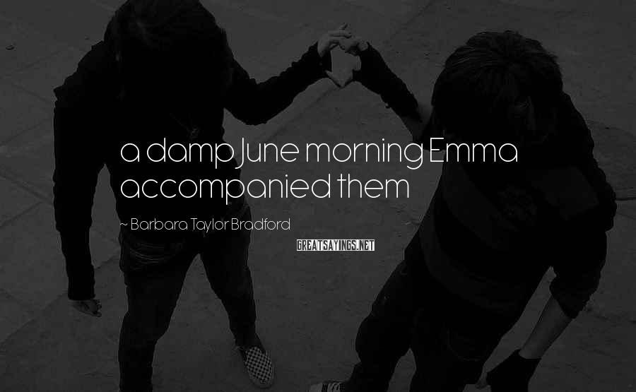 Barbara Taylor Bradford Sayings: a damp June morning Emma accompanied them