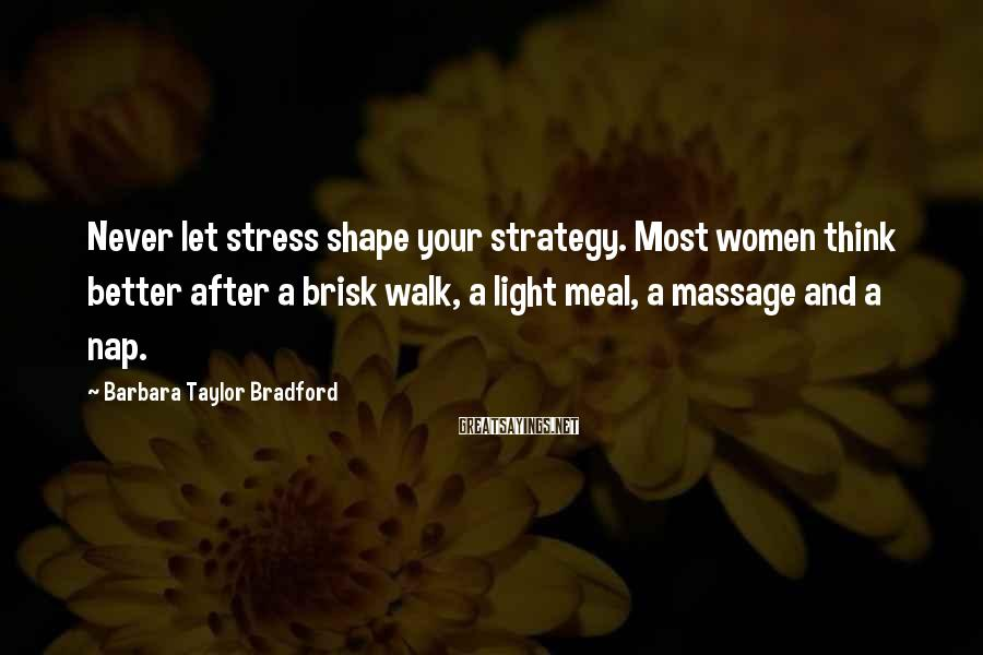 Barbara Taylor Bradford Sayings: Never let stress shape your strategy. Most women think better after a brisk walk, a