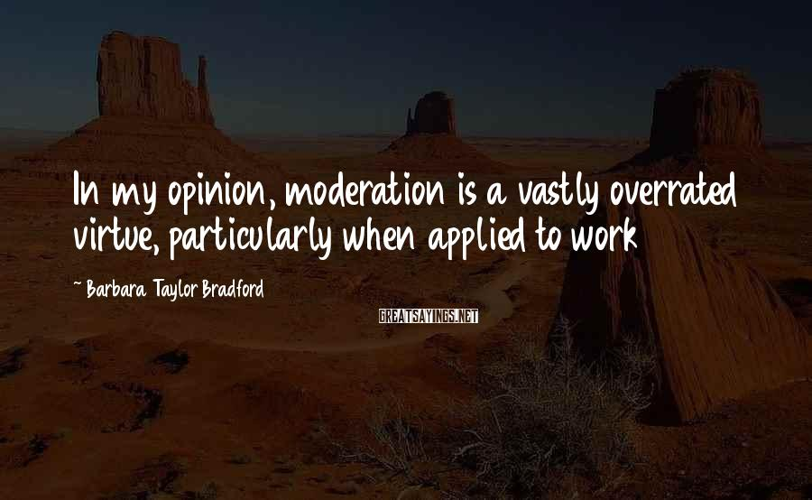 Barbara Taylor Bradford Sayings: In my opinion, moderation is a vastly overrated virtue, particularly when applied to work
