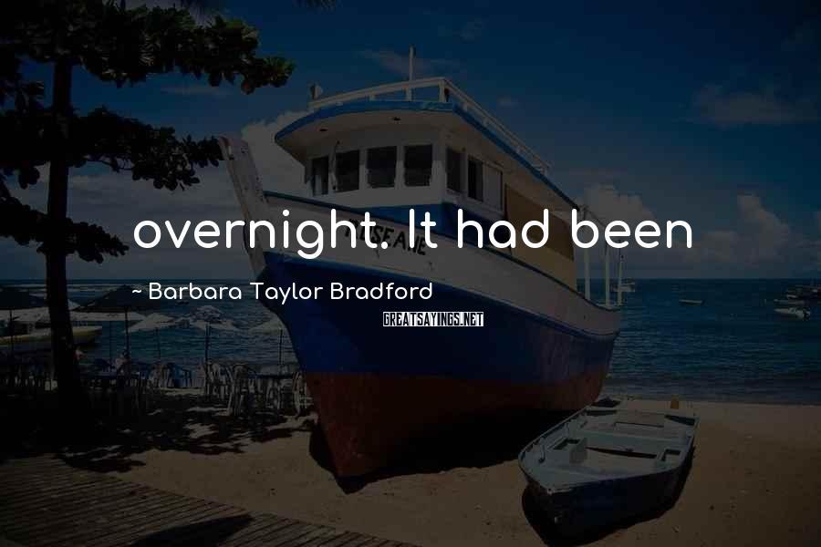 Barbara Taylor Bradford Sayings: overnight. It had been