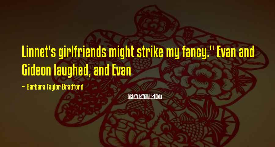 """Barbara Taylor Bradford Sayings: Linnet's girlfriends might strike my fancy."""" Evan and Gideon laughed, and Evan"""